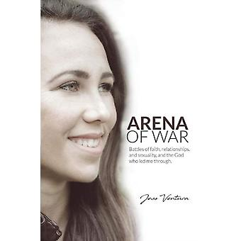 Arena of War  Battles of Faith Relationships And Sexuality and the God Who Led Me Through by Jess Ventura