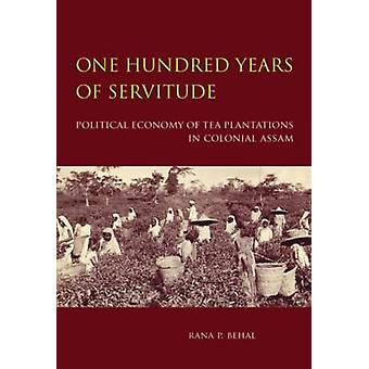 One Hundred Years of Servitude  Political Economy of Tea Plantations in Colonial Assam by Rana Behal