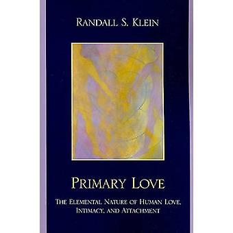 Primary Love The Elemental Nature of Human Love Intimacy and Attachment by Klein & Randall S.