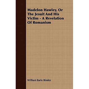 Madelon Hawley Or The Jesuit And His Victim  A Revelation Of Romanism by Binder & William Earle