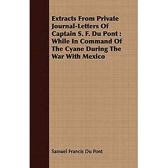 Extracts From Private JournalLetters Of Captain S. F. Du Pont  While In Command Of The Cyane During The War With Mexico by Du Pont & Samuel Francis