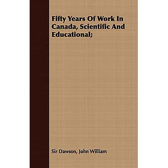 Fifty Years Of Work In Canada Scientific And Educational by Dawson & John William & Sir