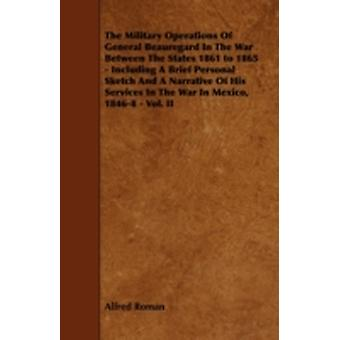 The Military Operations of General Beauregard in the War Between the States 1861 to 1865  Including a Brief Personal Sketch and a Narrative of His Se by Roman & Alfred