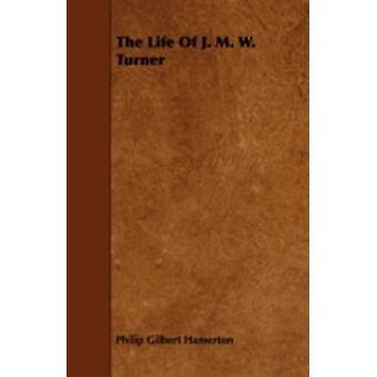 The Life of J. M. W. Turner by Hamerton & Philip Gilbert