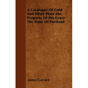 A Catalogue Of Gold And Silver Plate The Property Of His Grace The Duke Of Portland by Garrard & James