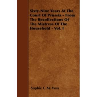 SixtyNine Years At The Court Of Prussia  From The Recollections Of The Mistress Of The Household  Vol. I by Voss & Sophie C.M.