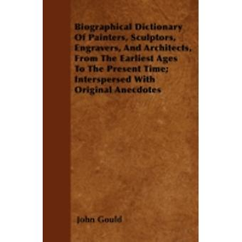 Biographical Dictionary Of Painters Sculptors Engravers And Architects From The Earliest Ages To The Present Time Interspersed With Original Anecdotes by Gould & John