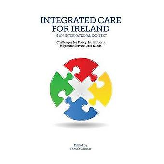 Integrated Care for Ireland in an International Context Challenges for Policy Institutions and Specific User Needs by OConnor & Tom
