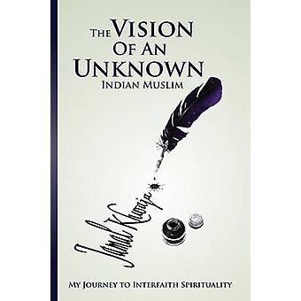 The Vision Of An Unknown Indian My Journey To Interfaith Spirituality by Khwaja & Jamal