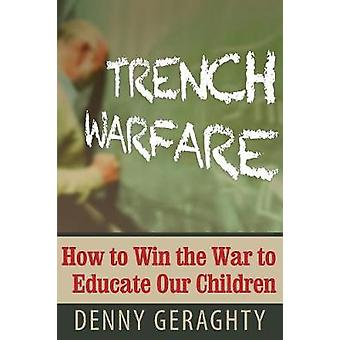 Trench Warfare How to Win the War to Educate Our Children by Denny & Geraghty