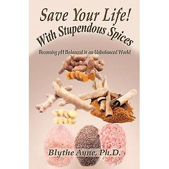 Save Your Life with Stupendous Spices Becoming pH Balanced in an Unbalanced World by Ayne & Blythe