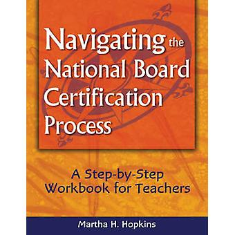 Navigating the National Board Certification Process A StepbyStep Workbook for Teachers by Hopkins & Martha H.