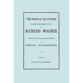 The Music of the Future a Letter to Frederic Villot by Richard Wagner Translated by Edward Dannreuther.  Facsimile of 1873 edition. by Wagner & Richard