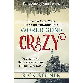 How to Keep Your Head on Straight in a World Gone Crazy by Rick Renne