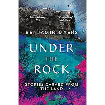 Under the Rock - Stories Carved From the Land by Benjamin Myers - 9781