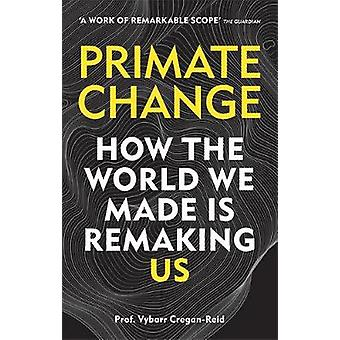 Primate Change - How the world we made is remaking us by Vybarr Cregan