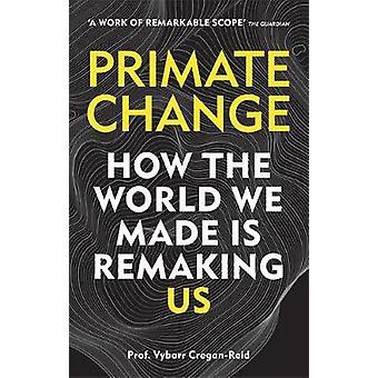 Primaten Change - Hoe de wereld die we maakten is remaking ons door Vybarr Cregan