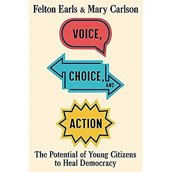 Voice Choice and Action  The Potential of Young Citizens to Heal Democracy by Felton Earls & Mary Carlson