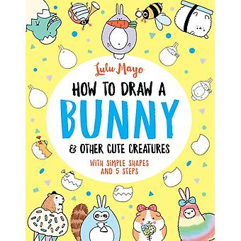 How to Draw a Bunny and other Cute Creatures by Lulu Mayo