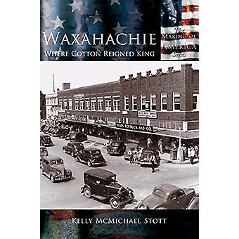 Waxahachie - Where Cotton Reigned King by Kelly McMichael Stott - 9781