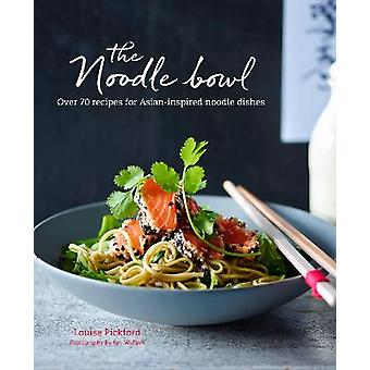 The Noodle Bowl Over 70 recipes for Asianinspired noodle dishes