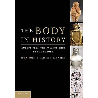 The Body in History Europe from the Palaeolithic to the Future von John Robb & Edited by Oliver J T Harris