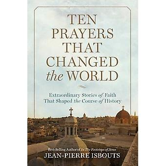 Ten Prayers That Changed the World - Extraordinary Stories of Faith Th