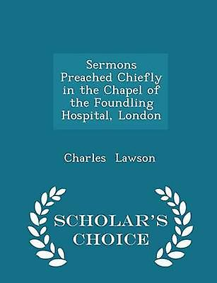 Sermons Preached Chiefly in the Chapel of the Foundling Hospital London  Scholars Choice Edition by Lawson & Charles