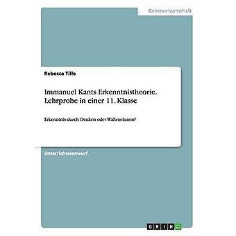 Immanuel Kants Erkenntnistheorie. Lehrprobe in einer 11. KlasseErkenntnis durch Denken oder Wahrnehmen by Tille & Rebecca