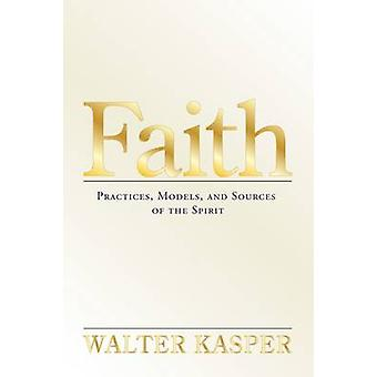 Faith - Practices - Models - and Sources of the Spirit by Walter Kaspe