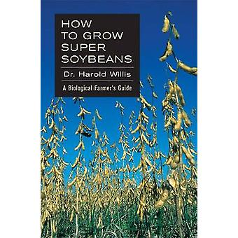 How to Grow Super Soybeans - A Biological Farmer's Guide by Willis Har