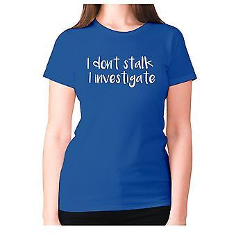 Womens funny t-shirt slogan tee ladies novelty humour - I don't stalk I investigate