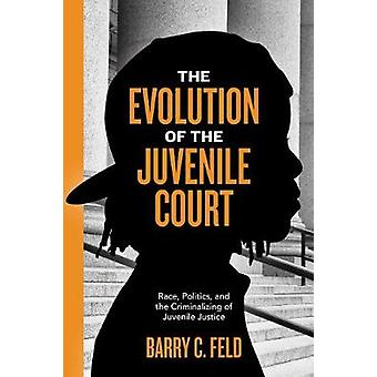 The Evolution of the Juvenile Court Race Politics and the Criminalizing of Juvenile Justice by Feld & Barry C.