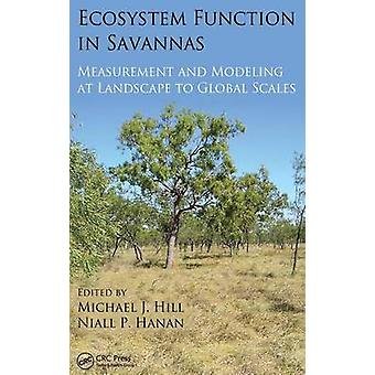 Ecosystem Function in Savannas  Measurement and Modeling at Landscape to Global Scales by Hill & Michael J.
