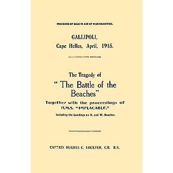 Gallipoli Cape Helles April 1915the Tragedy of the Battle of the Beaches Together with the Proceedings of H.M.S. Implacable Including the Landin by Lockyer & C. B. R. N. Captain Hughes C.