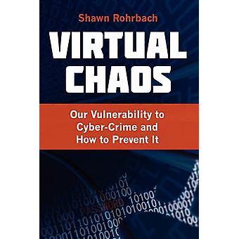 Virtual Chaos Our Vulnerability to CyberCrime and How to Prevent It by Rohrbach & Shawn