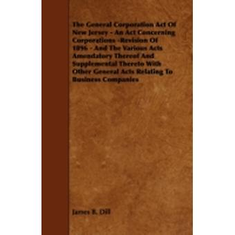 The General Corporation Act of New Jersey  An ACT Concerning Corporations Revision of 1896  And the Various Acts Amendatory Thereof and Supplementa by Dill & James B.