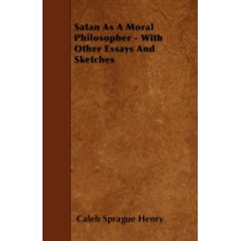 Satan As A Moral Philosopher  With Other Essays And Sketches by Henry & Caleb Sprague