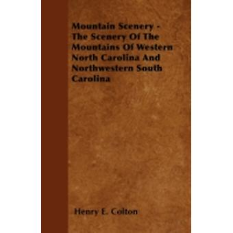 Mountain Scenery  The Scenery Of The Mountains Of Western North Carolina And Northwestern South Carolina by Colton & Henry E.