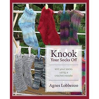 Knook Your Socks Off Knit Your Socks Using a Crochet Needle by Lobbezoo & Agnes