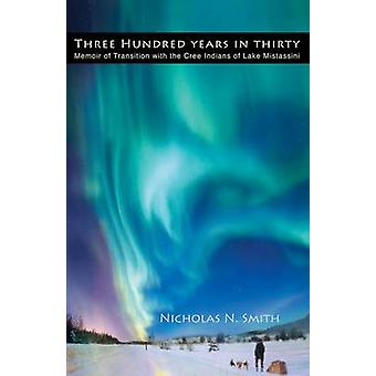 Three Hundred Years in Thirty Memoir of Transition with the Cree Indians of Lake Mistassini by Smith & Nicholas N.