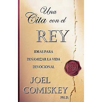 Una Cita con el Rey Ideas para dinamizar la vida devocional by Comiskey & Joel