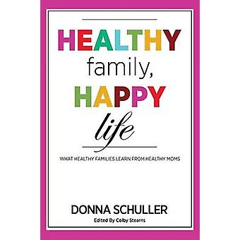 Healthy Family Happy Life What Healthy Families Learn from Healthy Moms by Schuller & Donna
