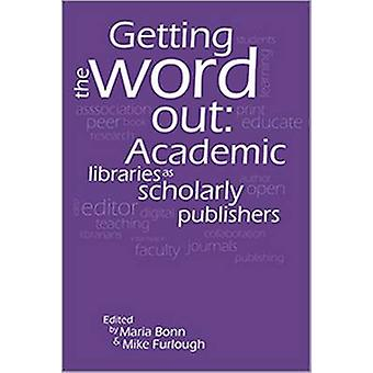 Getting the Word Out - Academic Libraries as Scholarly Publishers by M