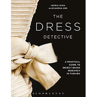The Dress Detective - A Practical Guide to Object-Based Research in Fa