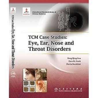 TCM Case Studies - Eye - Ear - Nose and Throat Disorders by Peng Qing-