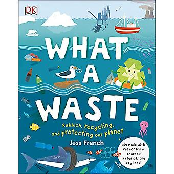What A Waste - Rubbish - Recycling - and Protecting our Planet by Jess