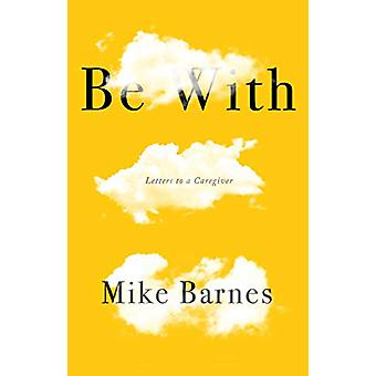 BE WITH - LETTERS TO A CARER by Mike Barnes - 9781912408184 Book