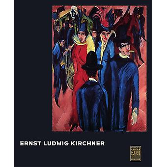 Ernst Ludwig Kirchner by Foreword by Ronald S Lauder & Foreword by Renee Price & Edited by Jill Lloyd & Edited by Janis Staggs & Contributions by Nelson Blitz