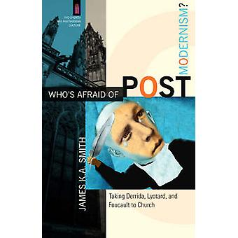 Whos Afraid of Postmodernism  Taking Derrida Lyotard and Foucault to Church by James K A Smith & Series edited by James Smith